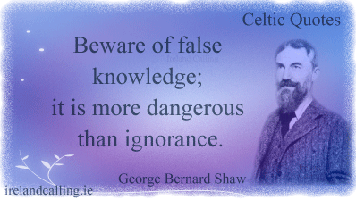 George Bernard Shaw quote. Beware of false knowledge; it is more dangerous than ignorance. Image copyright Ireland Calling