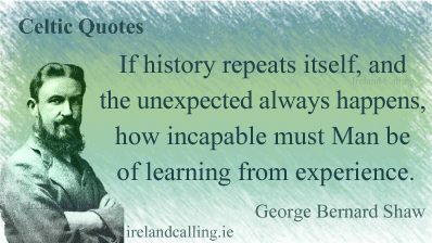 George Bernard Shaw quote. If history repeats itself, and the unexpected always happens, how incapable must Man be of learning from experience. Image copyright Ireland Calling