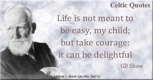 George Bernard Shaw quote. Life is not meant to be easy my child: but take courage: it can be delightful. Image copyright Ireland Calling