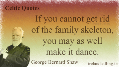 George Bernard Shaw quote. If you cannot get rid of the family skeleton, you may as well make it dance. Image copyright Ireland Calling