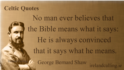 George Bernard Shaw quote. No man ever believes that the Bible means what it says: He is always convinced that it says what he means. Image copyright Ireland Calling