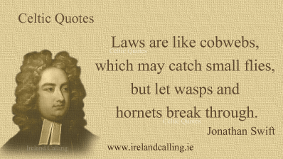 Jonathan Swift quote. Laws are like cobwebs, which may catch small flies, but let wasps and hornets break through. Image copyright Ireland Calling