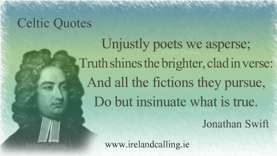 Jonathan Swift quote. Unjustly poets we asperse; Truth shines the brighter, clad in verse: And all the fictions they pursue, Do but insinuate what is true. Image copyright Ireland Calling
