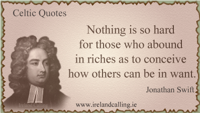 Jonathan Swift quote. Nothing is so hard for those who abound in riches as to conceive how others can be in want. Image copyright Ireland Calling
