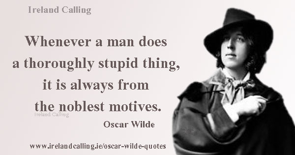 Oscar Wilde quote. Whenever a man does a thoroughly stupid thing, it is always from the noblest motives. Image copyright Ireland Calling