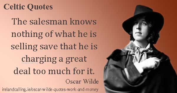 Oscar Wilde quote. The salesman knows nothing of what he is selling save that he is charging a great deal too much for it. Image copyright Ireland Calling