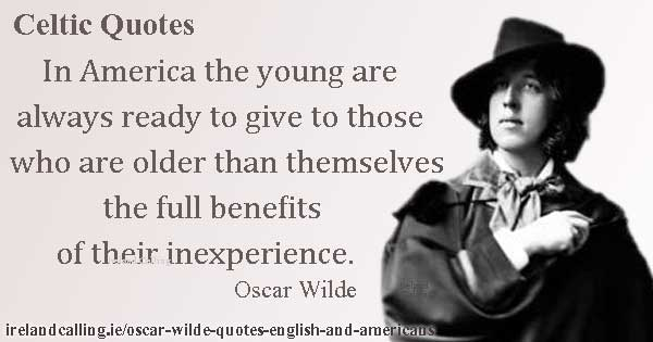 Oscar Wilde quote. In America the young are always ready to give to those who are older than themselves the full benefits of their inexperience. Image copyright Ireland calling