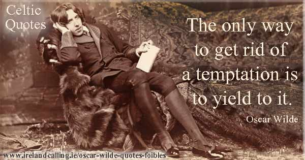Oscar Wilde quote. The only way to get rid of a temptation is to yield to it. Image copyright Ireland calling