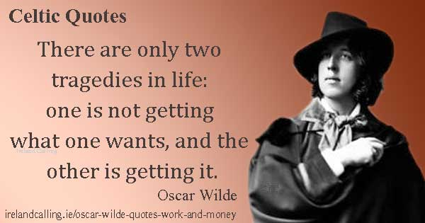 Oscar Wilde quote. There are only two tragedies in life: one is not getting what one wants, and the other is getting it. Image copyright Ireland Calling