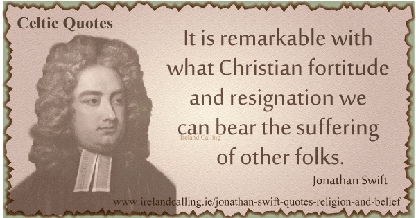 Jonathan Swift quote. It is remarkable with what Christian fortitude and resignation we can bear the suffering of other folks. Image copyright Ireland Calling