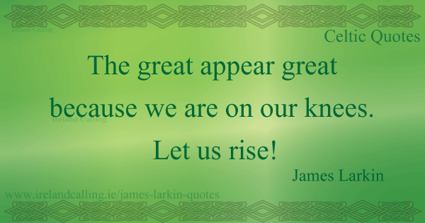 James Larkin quote. The great appear great because we are on our knees. Let us rise. Image copyright Ireland Calling