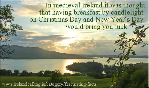 In medieval Ireland it was thought that having breakfast by candlelight on Christmas Day and New Year's Day would bring you luck.