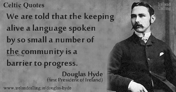 Douglas Hyde quote. We are told that the keeping alive a language spoken by so small a number of the community is a barrier to progress. Image copyright Ireland Calling