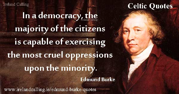 Edmund Burke quote. In a democracy, the majority of the citizens is capable of exercising the most cruel oppressions upon the minority.  Image copyright Ireland Calling