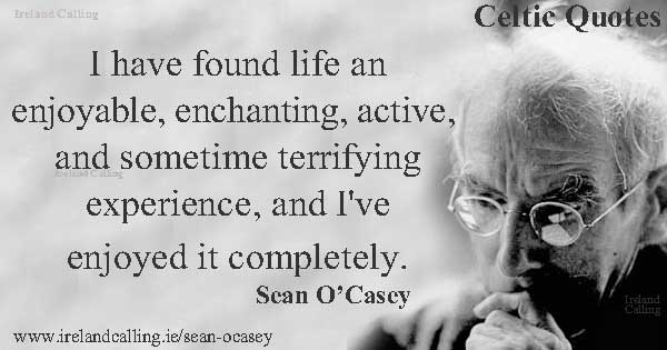 Sean O'Casey quote. I have found life an enjoyable, enchanting, active, and sometime terrifying experience, and I've enjoyed it completely. Image copyright Ireland Calling